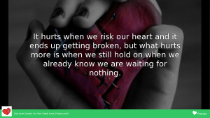 It hurts when we risk our heart and it ends up getting broken, but what hurts more is when we still hold on when we already know we are waiting for nothing.